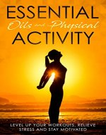 Essential Oils And Physical Activity: Level Up Your Workouts, Relieve Stress And Stay Motivated (Exercise, Aromatherapy, Health, Weight Loos,) - Book Cover