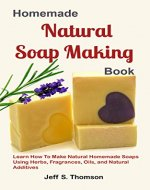 Homemade Natural Soap Making Book: Learn How to Make Natural Homemade Soaps using Herbs, Fragrances, Oils, and Natural Additives - Book Cover