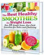 The Best Healthy Smoothies for Weight Loss: Over 50 Simple Green, Low-Carb Smoothies for Detox and Cleansing. Diet Smoothie Recipes for Weight Loss and Feeling Great in Your Body - Book Cover