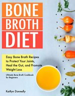 Bone Broth Diet: Easy Bone Broth Recipes to Protect Your Joints, Heal the Gut, and Promote Weight Loss. Ultimate Bone Broth Cookbook for Beginners. (broths to reduce inflammation) - Book Cover