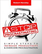 Stop Procrastinating: Simple Steps to Increase Productivity and Overcome Procrastination...