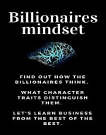 BUSINESS: Billionaires mindset: Business Adventures - Draw Inspirations from the Best Entrepreneurs of the World and Get to Know How to Build a Business Without Money for a Start. - Book Cover