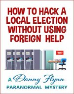 How to Hack a Local Election Without Using Foreign Help - Book Cover