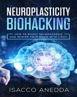 Neuroplasticity Biohacking: How to Boost Neurogenesis and Rewire Your Brain with Light - Book Cover