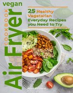 Vegan Air Fryer Cookbook: 25 Healthy Vegetarian Everyday Recipes you Need to Try - Book Cover