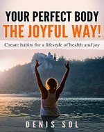 YOUR PERFECT BODY – THE JOYFUL WAY! What are the fundamentals for a having a perfect body and how to create long lasting habits (perfect health, health mindset, healthy diet, healthy lifestyle) - Book Cover