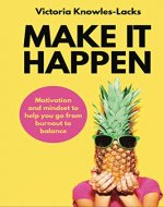 MAKE IT HAPPEN: Motivation and Mindset to help you go from Burnout to Balance - Book Cover