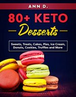 80+ KETO Desserts: Sweets, Treats, Cakes, Pies, Ice Cream, Donuts, Cookies, Truffles  and More. - Book Cover