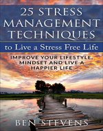 Stress: 25 Stress Management Techniques To Live A Stress Free Life, Improve Your Lifestyle, Mindset And Live A Happier Life - Book Cover