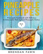 Pineapple Recipes: Pineapple Cookbook with Delicious & Delectable Fish & Meat Pineapple Dishes (Pineapple Wonders 5) - Book Cover