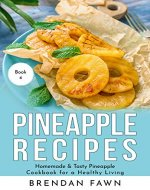 Pineapple Recipes: Homemade & Tasty Pineapple Cookbook for a Healthy Living (Pineapple Wonders 4) - Book Cover