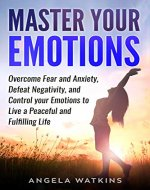 Master Your Emotions: Overcome Fear and Anxiety, Defeat Negativity, and Control your Emotions to Live a Peaceful and Fulfilling Life (Anger Management, Reduce Stress, Happiness, Peace, Mindfulness) - Book Cover