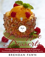 Pineapple Desserts: Pineapple Cookbook with Simple & Delicious Homemade Pineapple Recipes for the Whole Family (Delicious Pineapple Desserts  1) - Book Cover