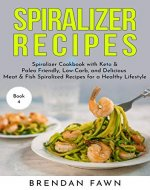Spiralizer Recipes: Spiralizer Cookbook with Keto & Paleo Friendly, Low-Carb, and Delicious Meat & Fish Spiralized Recipes for a Healthy Lifestyle (Spiralize Everything 4) - Book Cover