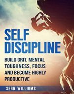 Self-Discipline: Build Grit, Mental Toughness, Focus, and Become Highly Productive (Achieve Your Goals, Self-Control, Mental Training, Beat Procrastination) - Book Cover