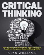 Critical Thinking: Improve Your Communication, Self-Confidence, Problem Solving, and Decision-Making Skills (Deep Analysis, Intelligent Reasoning, Critical Thinking Skills, Life Skills) - Book Cover