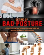 Get Rid of Bad Posture: Corrective Home Exercises to Overcome Your Bad Posture and Enjoy a Pain-Free Life - Book Cover