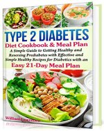 Type 2 Diabetes Diet Cookbook & Meal Plan: A Simple Guide to Getting Healthy and Reversing Prediabetes with Effective and Simple Healthy Recipes for Diabetics with an Easy 21-Day Meal Plan - Book Cover