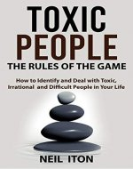 Toxic People.The Rules of the Game: How to Identify and Deal with Toxic, Irrational  and Difficult People in Your Life - Book Cover