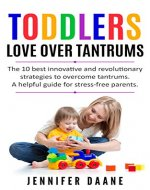 TODDLERS. LOVE OVER TANTRUMS: The 10 best innovative and revolutionary strategies to overcome tantrums. A helpful guide for stress-free parents. (Toddler Discipline. Positive Parenting) - Book Cover