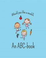 Would You Like a Snack?: A fun and delicious ABC-adventure from Apple to Zucchini - Book Cover