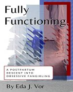 Fully Functioning: a postpartum descent into obsessive fangirling - Book Cover