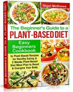 The Beginners Guide to a Plant-based Diet: Easy Beginners Cookbook with Plant-Based Recipes for Healthy Eating & a 3-Week Plant-Based Diet Meal Plan to Reset & Energize Your Body - Book Cover