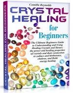 Crystal Healing for Beginners: The Ultimate Beginners Guide to Understanding and Using Healing Crystals and Stones: their connection to zodiacs and birthstones, chakras, and Reiki energy healing. - Book Cover