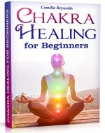Chakra Healing for Beginners: The Ultimate Guide to Balancing, Healing, and Unblocking Your Chakras While Gaining Health and Positive Energy (Self Healing, Chakra Energy, Chakra Balancing, Auras) - Book Cover