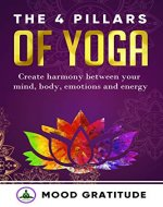 Yoga for Beginners: The 4 Pillars of Yoga: Create Harmony between your Mind, Body, Emotions and Energy; Invigorate your understanding in the different forms of Yoga - Book Cover