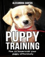Puppy Training: How to housetrain your puppy effectively ((House training puppy, house training pads, puppy treats, house soiling problems, house training for outdoors, training program)) - Book Cover