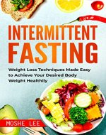 Intermittent Fasting: Weight Loss Techniques Made Easy to Achieve Your Desired Body Weight Healthily (Fasting, Weight Loss, Ketogenic Diet, Intermittent Fasting for Women) - Book Cover