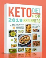 Keto Diet  for Beginners 2019: 10 simple keys to Keto Success.  Easy and Healthy Everyday Ketogenic Diet Recipes You'll Love - Book Cover