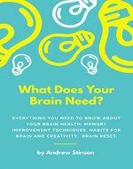What Does Your Brain Need?: Everything You Need to Know About Your Brain Health: Memory Improvement Techniques, Habits For Brain and Creativity, Brain Reset (The Leader Am I Book 2) - Book Cover