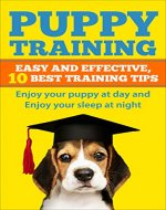 Puppy Training: Easy and Effective 10 Best Training Tips Enjoy your puppy at Day and Enjoy Your Sleep at Night (Raising the Perfect Pet,Raising the Perfect dog, puppy training) - Book Cover