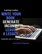 Aspiring Author Write Your Book Generate Income Leave A Legacy: Where Do I Start - Book Cover