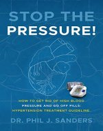 Stop the Pressure!: How to Get Rid of High Blood Pressure  and Go off Pills: Hypertension Treatment Guideline. - Book Cover