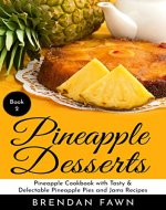 Pineapple Desserts: Pineapple Cookbook with Tasty & Delectable Pineapple Pies and Jams Recipes (Delicious Pineapple Desserts 2) - Book Cover
