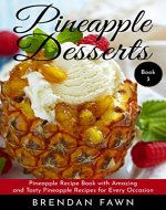 Pineapple Desserts: Pineapple Recipe Book with Amazing and Tasty Pineapple Recipes for Every Occasion (Delicious Pineapple Desserts 3) - Book Cover