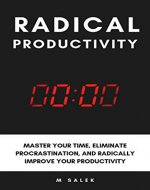 Radical Productivity: Master Your Time, Eliminate Procrastination, and Radically Improve Your Productivity - Book Cover