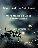 Secrets of the Old House: More Magic & Fun at the Wisterias - Book Cover