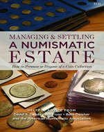 Managing and Settling a Numismatic Estate: How to Preserve and Dispose of a Coin Collection (Coin Collecting, Collectible Coins, Valuable Coins, Numismatics) - Book Cover