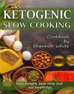 Ketogenic Slow Cooking: Lose Weight, Save Time and Eat Healthily! ( Easy Low-Carb, Crock Pot Recipes) - Book Cover