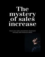 Sales: The mystery of sales increase: Grow your sales with  maximum effect. Let's know the modern sales formula. Build sales plan in cooperation with marketing. - Book Cover