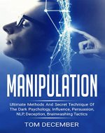 Manipulation: Ultimate Methods and Secret Technique Of The Dark Psychology, Influence, Persuasion, NLP, Deception, Brainwashing Tactics (Manipulation Techniques, ... Tricks, Manipulation Practices) - Book Cover