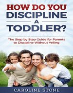How Do You Discipline a Toddler?: The Step by Step Guide for Parents to Discipline Without Yelling - Book Cover