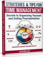 Strategies and Tips for Time Management: Secrets to Organizing Yourself and Ending Procrastination (Focus, Motivation, Organization, Goal Setting, Productivity, and Success Organizing Your Home) - Book Cover