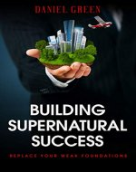 Building Supernatural Success: Replace Your Weak Foundations - Book Cover