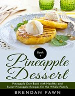 Pineapple Dessert: Pineapple Diet Book with Healthy and Sweet Pineapple Recipes for the Whole Family (Delicious Pineapple Desserts 4) - Book Cover