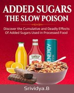 ADDED SUGARS THE SLOW POISON: Discover  the  Cumulative  and  Deadly effects of  Added sugars used  in Processed food. - Book Cover